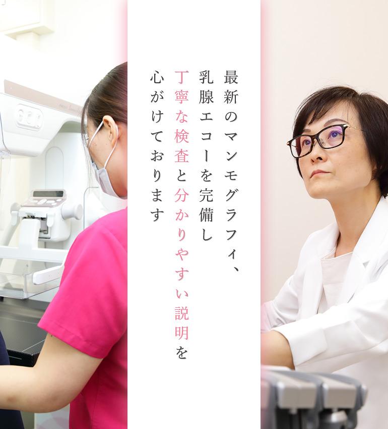 最新のマンモグラフィ、乳腺エコーを完備し丁寧な検査と分かりやすい説明を心がけております